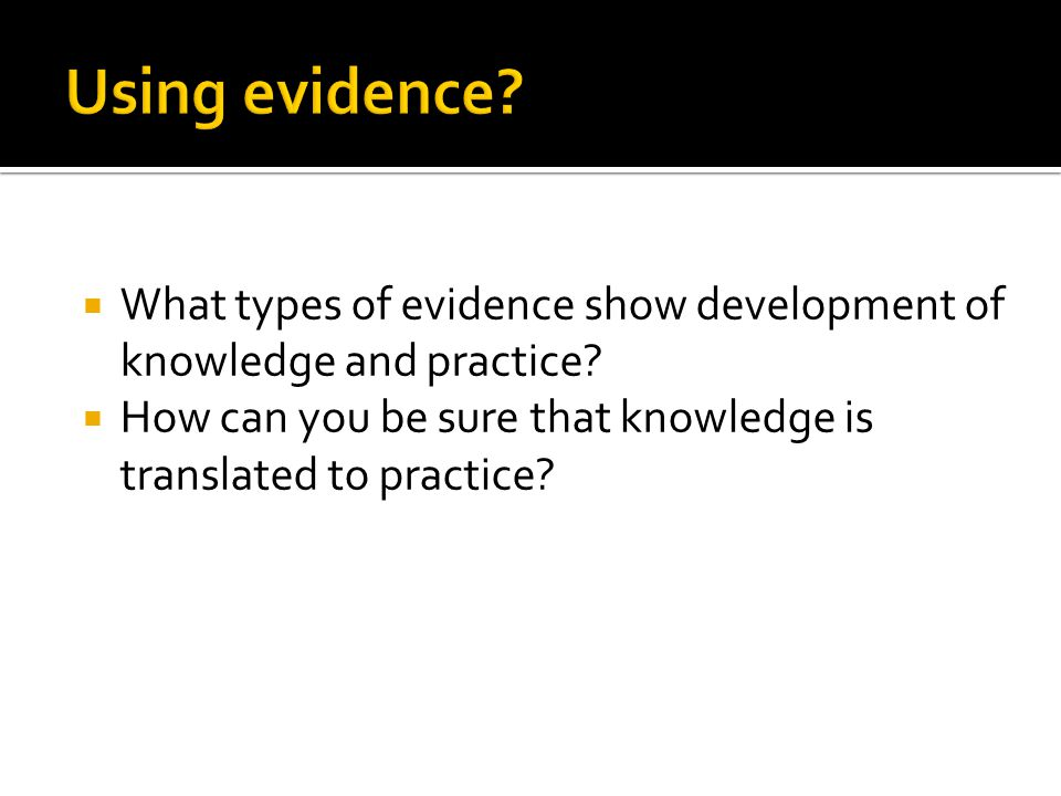 What types of evidence show development of knowledge and practice?  How can you be sure that knowledge is translated to practice?