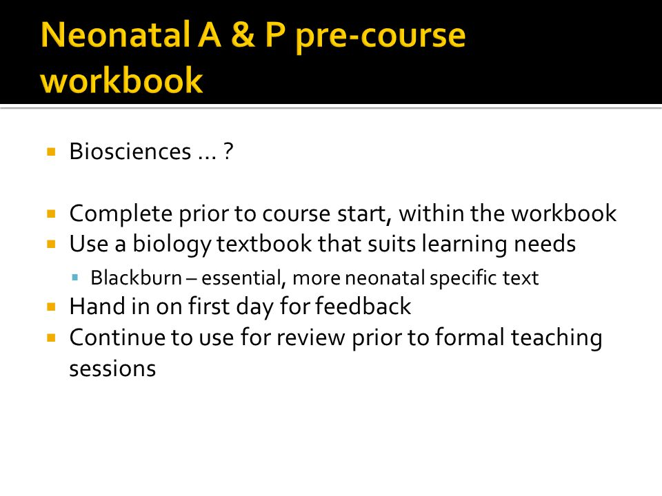  Biosciences … ?  Complete prior to course start, within the workbook  Use a biology textbook that suits learning needs  Blackburn – essential, mo