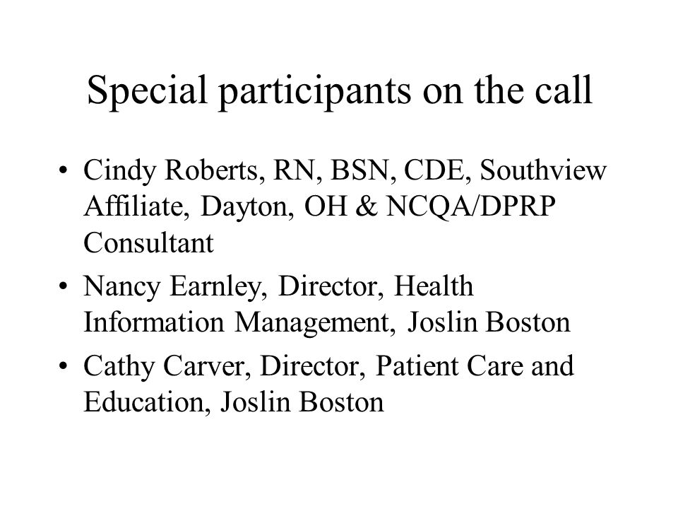 Special participants on the call Cindy Roberts, RN, BSN, CDE, Southview Affiliate, Dayton, OH & NCQA/DPRP Consultant Nancy Earnley, Director, Health Information Management, Joslin Boston Cathy Carver, Director, Patient Care and Education, Joslin Boston