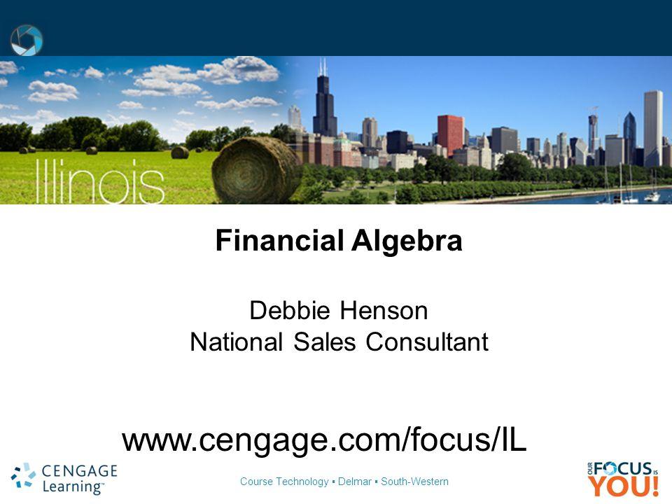 Course Technology ▪ Delmar ▪ South-Western Financial Algebra Debbie Henson National Sales Consultant www.cengage.com/focus/IL