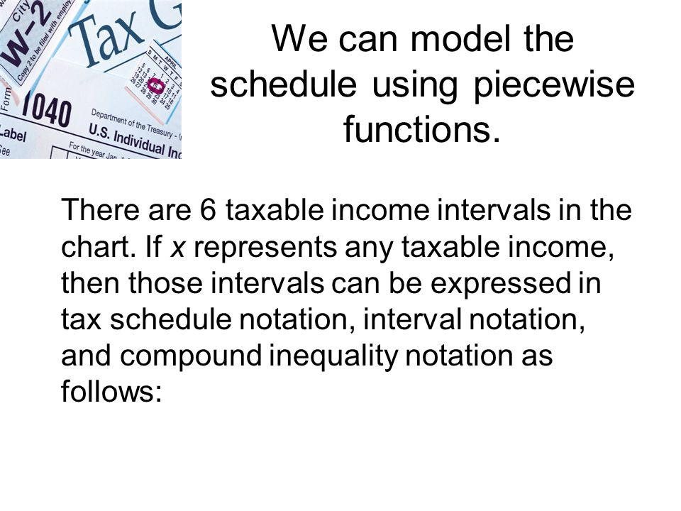 We can model the schedule using piecewise functions. There are 6 taxable income intervals in the chart. If x represents any taxable income, then those