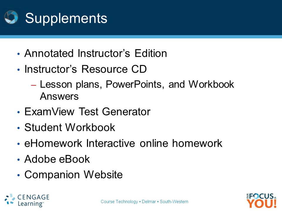Course Technology ▪ Delmar ▪ South-Western Supplements Annotated Instructor's Edition Instructor's Resource CD – Lesson plans, PowerPoints, and Workbo