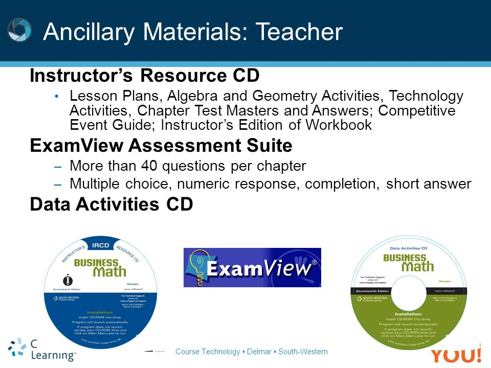 Course Technology ▪ Delmar ▪ South-Western Ancillary Materials: Teacher Instructor's Resource CD Lesson Plans, Algebra and Geometry Activities, Techno