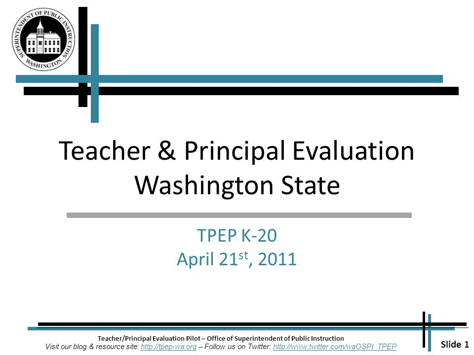 Slide 1 Teacher/Principal Evaluation Pilot – Office of Superintendent of Public Instruction Visit our blog & resource site: http://tpep-wa.org – Follow us on Twitter: http://www.twitter.com/waOSPI_TPEPhttp://tpep-wa.orghttp://www.twitter.com/waOSPI_TPEP Teacher & Principal Evaluation Washington State TPEP K-20 April 21 st, 2011
