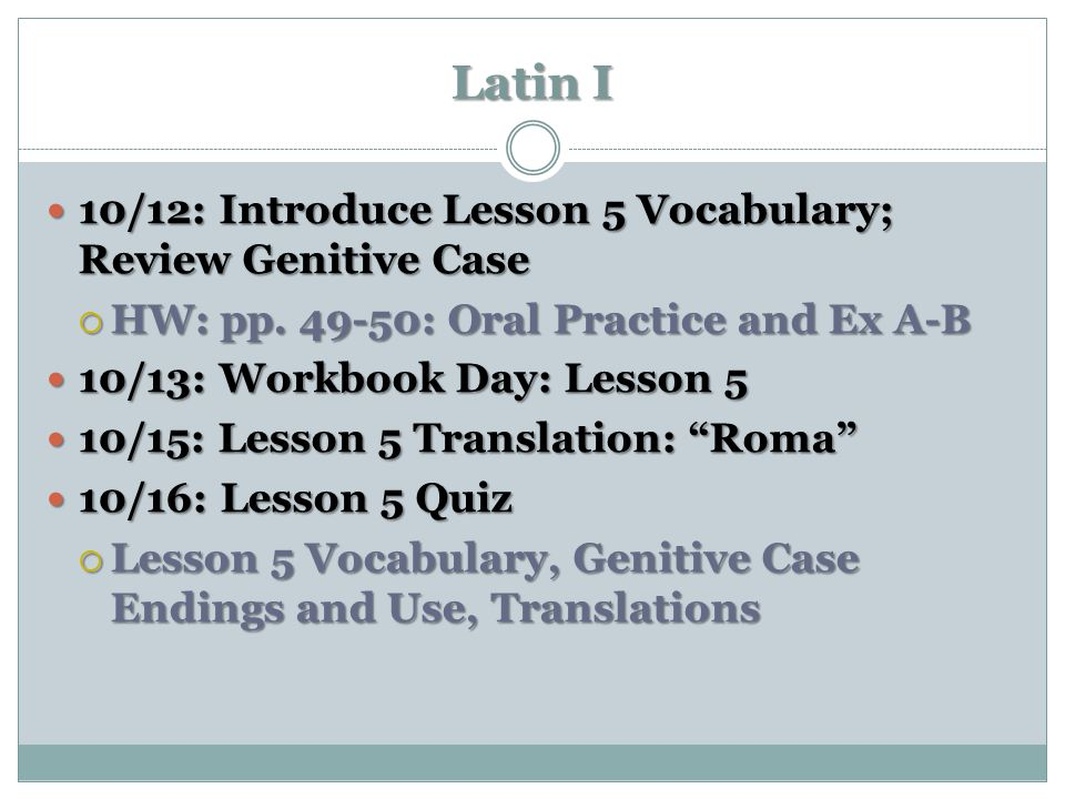 Latin I 10/12: Introduce Lesson 5 Vocabulary; Review Genitive Case 10/12: Introduce Lesson 5 Vocabulary; Review Genitive Case  HW: pp. 49-50: Oral Pr