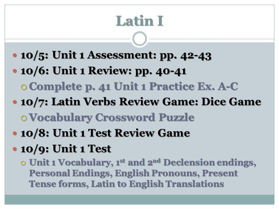 Latin I 10/5: Unit 1 Assessment: pp. 42-43 10/5: Unit 1 Assessment: pp. 42-43 10/6: Unit 1 Review: pp. 40-41 10/6: Unit 1 Review: pp. 40-41  Complete