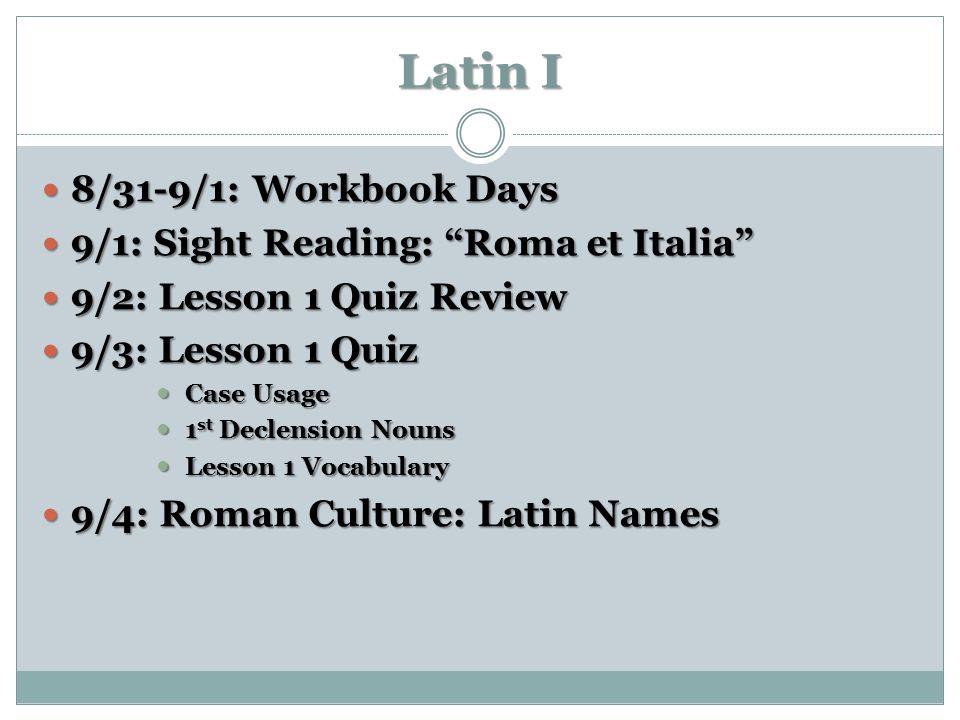 "Latin I 8/31-9/1: Workbook Days 8/31-9/1: Workbook Days 9/1: Sight Reading: ""Roma et Italia"" 9/1: Sight Reading: ""Roma et Italia"" 9/2: Lesson 1 Quiz R"