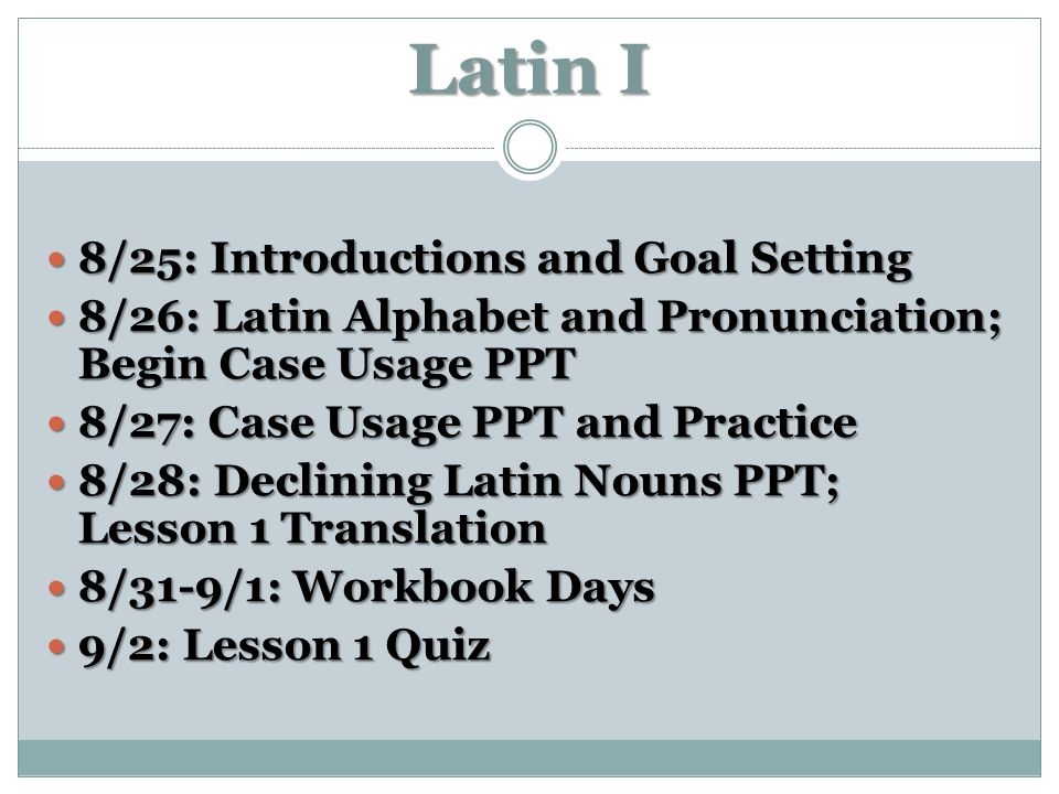 Latin I 8/25: Introductions and Goal Setting 8/25: Introductions and Goal Setting 8/26: Latin Alphabet and Pronunciation; Begin Case Usage PPT 8/26: L