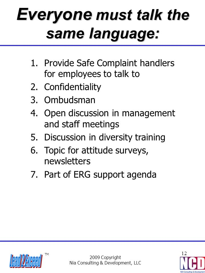 TM 2009 Copyright Nia Consulting & Development, LLC 12 Everyone must talk the same language: 1.Provide Safe Complaint handlers for employees to talk t