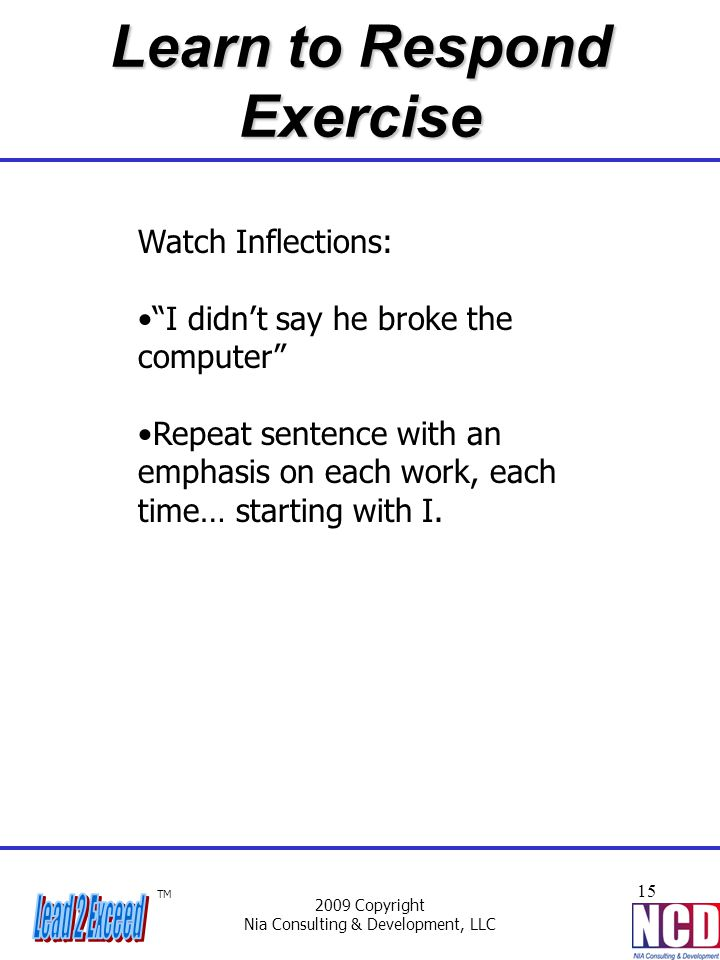 """TM 2009 Copyright Nia Consulting & Development, LLC 15 Learn to Respond Exercise Watch Inflections: """"I didn't say he broke the computer"""" Repeat senten"""