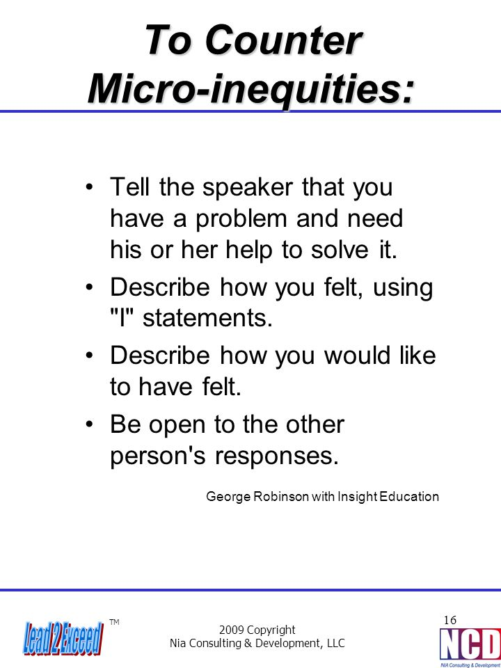 TM 2009 Copyright Nia Consulting & Development, LLC 16 To Counter Micro-inequities: Tell the speaker that you have a problem and need his or her help