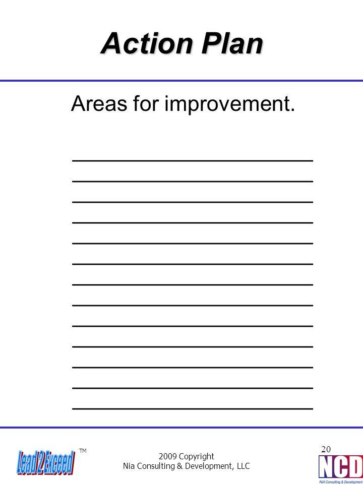 TM 2009 Copyright Nia Consulting & Development, LLC 20 Action Plan Areas for improvement. ____________________ ____________________ __________________