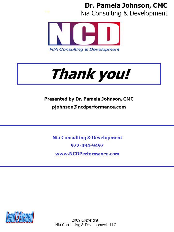 2009 Copyright Nia Consulting & Development, LLC Thank you! Dr. Pamela Johnson, CMC Nia Consulting & Development ™ Presented by Dr. Pamela Johnson, CM