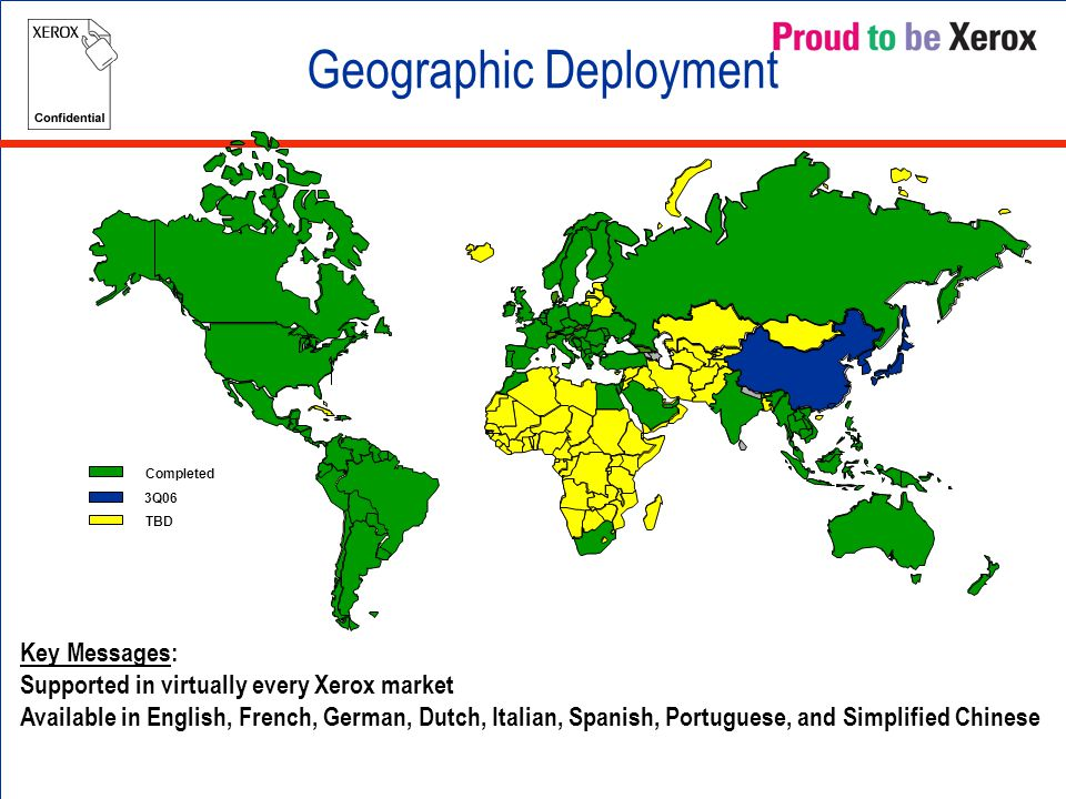 Geographic Deployment Key Messages: Supported in virtually every Xerox market Available in English, French, German, Dutch, Italian, Spanish, Portuguese, and Simplified Chinese Completed 3Q06 TBD