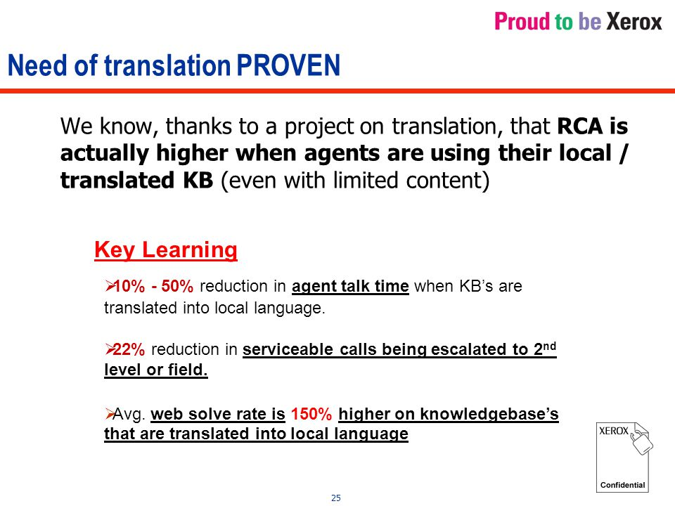 25 Need of translation PROVEN We know, thanks to a project on translation, that RCA is actually higher when agents are using their local / translated KB (even with limited content) Key Learning  10% - 50% reduction in agent talk time when KB's are translated into local language.