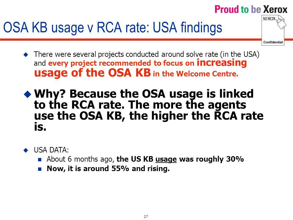 27 OSA KB usage v RCA rate: USA findings  There were several projects conducted around solve rate (in the USA) and every project recommended to focus on increasing usage of the OSA KB in the Welcome Centre.