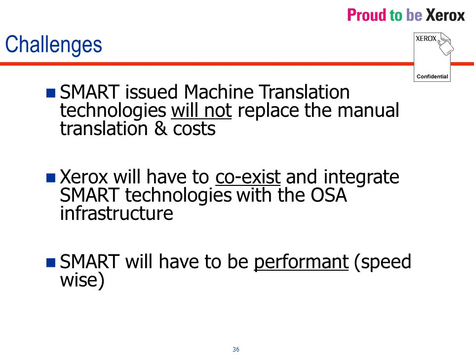 36 Challenges SMART issued Machine Translation technologies will not replace the manual translation & costs Xerox will have to co-exist and integrate SMART technologies with the OSA infrastructure SMART will have to be performant (speed wise)
