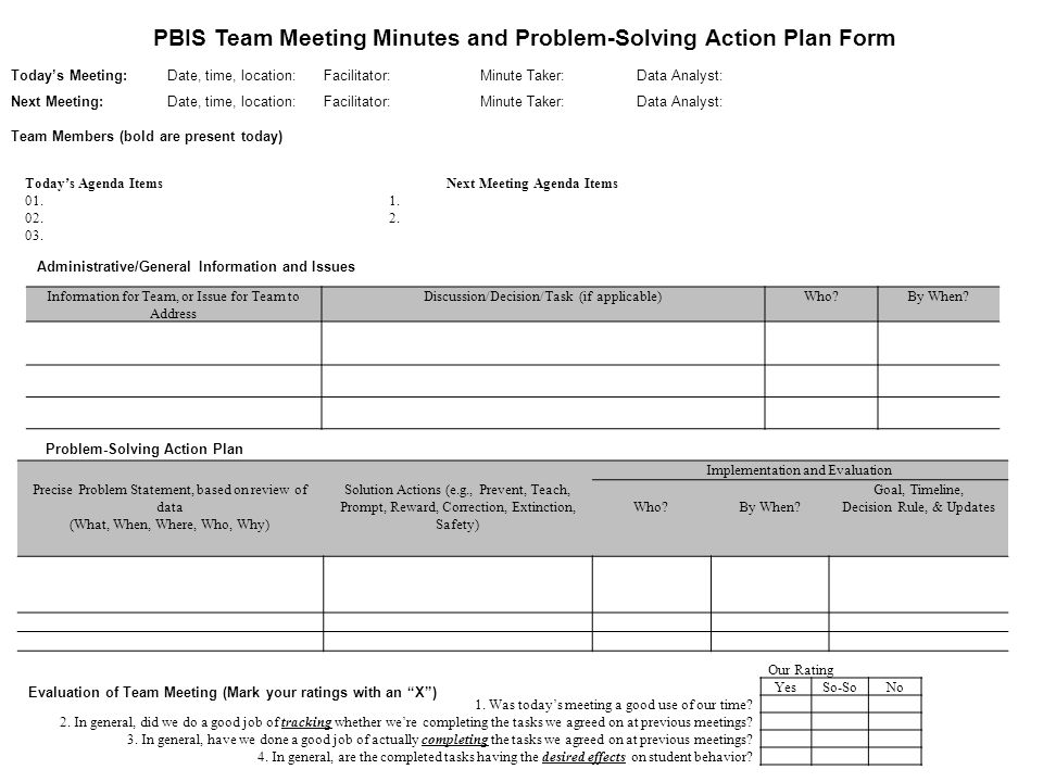 PBIS Team Meeting Minutes and Problem-Solving Action Plan Form Today's Meeting: Date, time, location: Facilitator: Minute Taker:Data Analyst: Next Meeting:Date, time, location: Facilitator: Minute Taker:Data Analyst: Team Members (bold are present today) Today's Agenda Items Next Meeting Agenda Items 01.