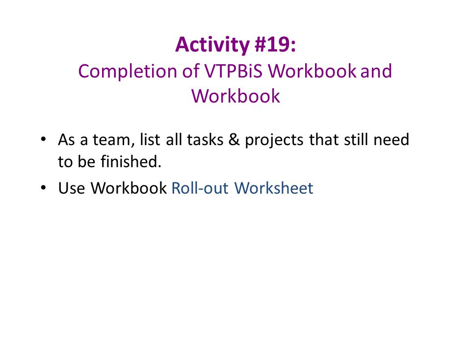 Activity #19: Completion of VTPBiS Workbook and Workbook As a team, list all tasks & projects that still need to be finished.
