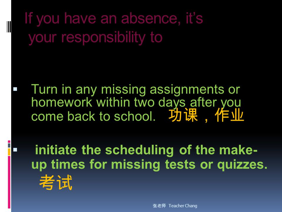 If you have an absence, it's your responsibility to  Turn in any missing assignments or homework within two days after you come back to school.