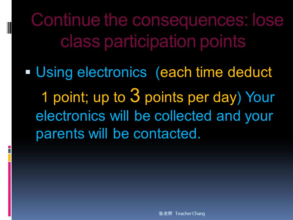 Continue the consequences: lose class participation points  Using electronics (each time deduct 1 point; up to 3 points per day) Your electronics will be collected and your parents will be contacted.