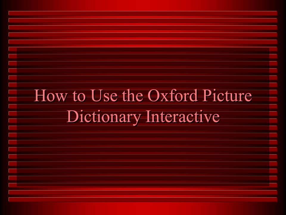 The Oxford Picture Dictionary Interactive u Interactive with sound and animation u Variety of games, exercises, and activities u Hours of listening, reading, speaking, and writing activities u All 3,700 words presented u Built in word processor u Flash card maker u Randomly generated tests u Summary and detail student progress reports u Teacher management system
