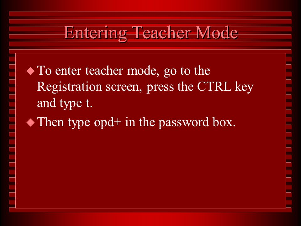 Step 6: Using the Teacher Mode This mode allows the instructor to access student records in order to: –Find or change student information or passwords, –Add or delete students from a class list, –Monitor students' performance on the program's tests.