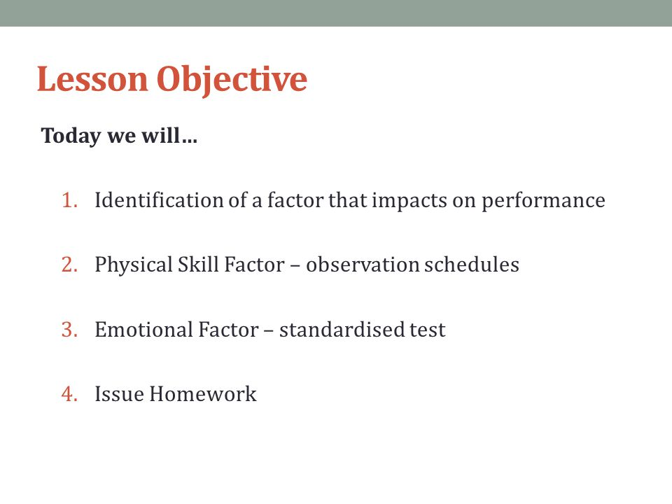 Lesson Objective Today we will… 1.Identification of a factor that impacts on performance 2.Physical Skill Factor – observation schedules 3.Emotional F