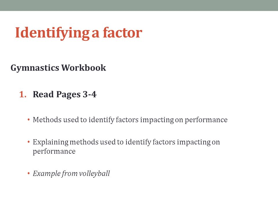 Identifying a factor Gymnastics Workbook 1.Read Pages 3-4 Methods used to identify factors impacting on performance Explaining methods used to identif