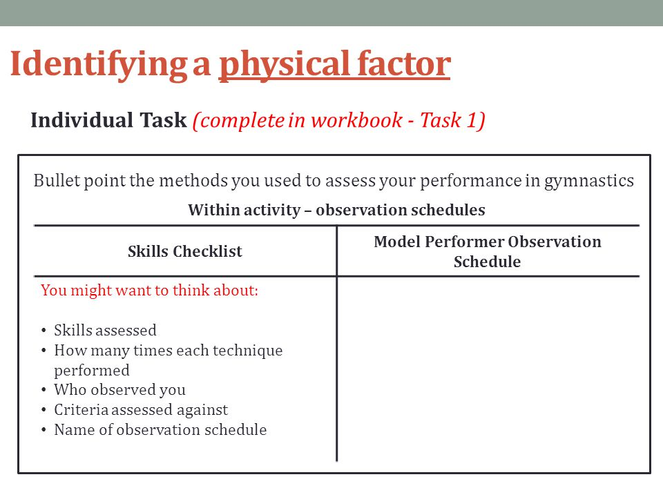 Identifying a physical factor Individual Task (complete in workbook - Task 1) Bullet point the methods you used to assess your performance in gymnasti