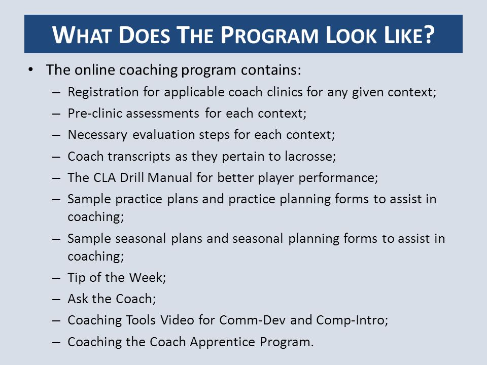 LBG's and Clubs request clinics from the ALA ALA approves clinic and uploads it on web site Learning Facilitator is assigned to clinic LBG's and Clubs of clinic is assigned an administrative login and password LBG's and Clubs assigns coach login and password to clinic attendees Coaches sign in http://nccp.lacrosse.ca/ to complete the pre-assessment and register for a clinichttp://nccp.lacrosse.ca/ LGB or Club monitors clinic online for participation http://nccp.lacrosse.ca/admin/http://nccp.lacrosse.ca/admin/ LGB or club provides a NCCP registration sheet for attendees to register on the date of the clinic ALA office will provide Learning Facilitators with a list of coaches who have completed the pre-assessment portion Learning Facilitators will cross reference NCCP registration sheet with list provided by ALA office Learning Facilitators will remind coaches the pre-assessment MUST be completed prior to training being submitted to CAC HOW LGB' S AND C LUBS USE THE PROGRAM?