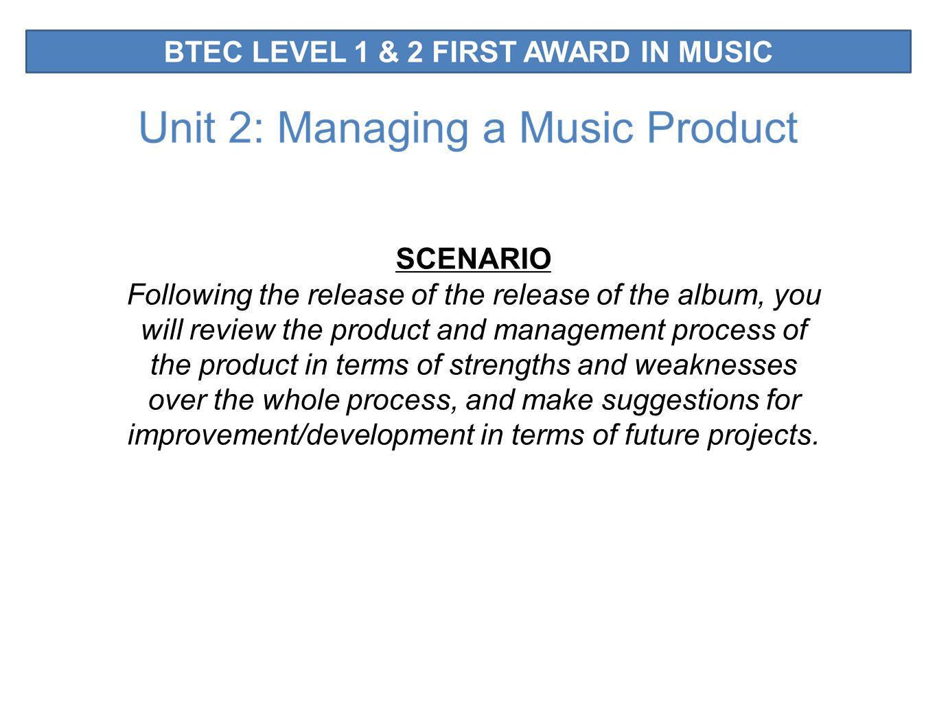 SCENARIO Following the release of the release of the album, you will review the product and management process of the product in terms of strengths and weaknesses over the whole process, and make suggestions for improvement/development in terms of future projects.