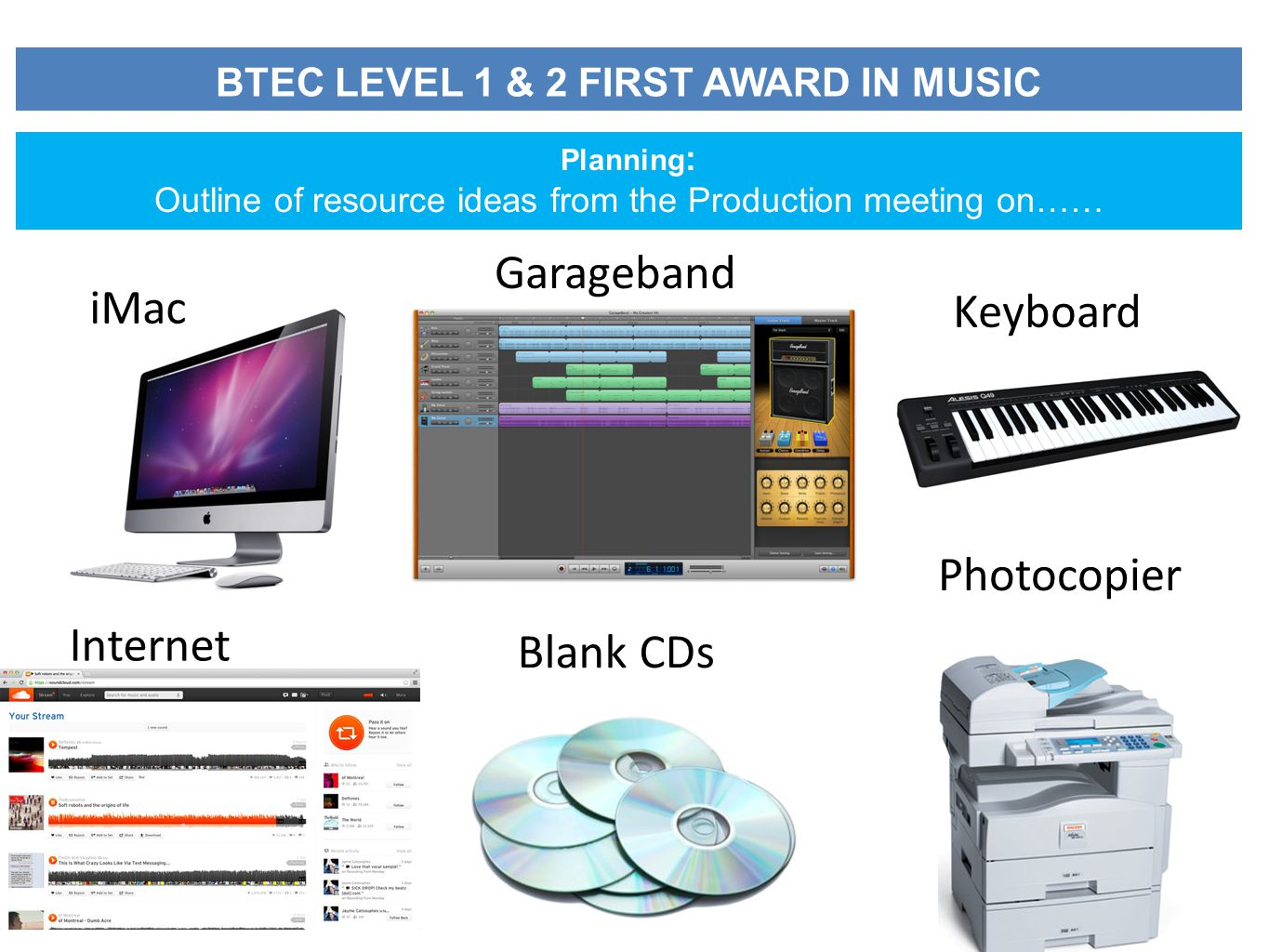 BTEC LEVEL 1 & 2 FIRST AWARD IN MUSIC Planning : Outline of resource ideas from the Production meeting on…… iMac Garageband Keyboard Internet Blank CDs Photocopier