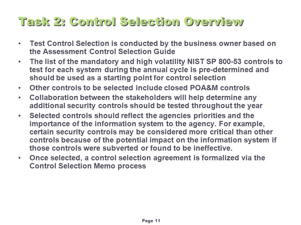 Page 11 Task 2: Control Selection Overview Test Control Selection is conducted by the business owner based on the Assessment Control Selection Guide The list of the mandatory and high volatility NIST SP 800-53 controls to test for each system during the annual cycle is pre-determined and should be used as a starting point for control selection Other controls to be selected include closed POA&M controls Collaboration between the stakeholders will help determine any additional security controls should be tested throughout the year Selected controls should reflect the agencies priorities and the importance of the information system to the agency.