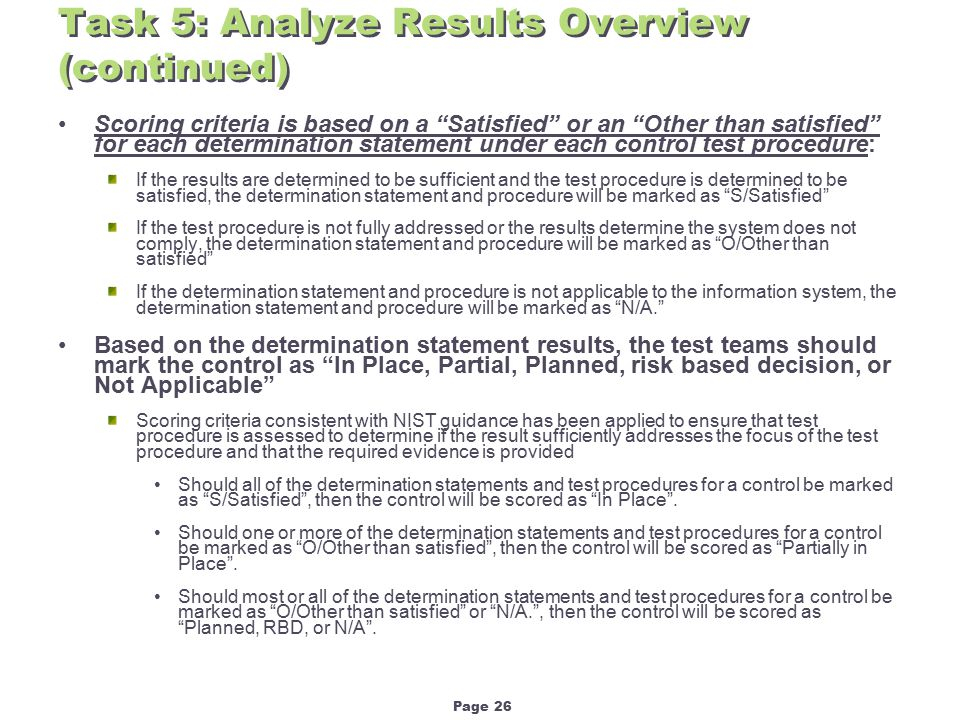 Page 26 Task 5: Analyze Results Overview (continued) Scoring criteria is based on a Satisfied or an Other than satisfied for each determination statement under each control test procedure: If the results are determined to be sufficient and the test procedure is determined to be satisfied, the determination statement and procedure will be marked as S/Satisfied If the test procedure is not fully addressed or the results determine the system does not comply, the determination statement and procedure will be marked as O/Other than satisfied If the determination statement and procedure is not applicable to the information system, the determination statement and procedure will be marked as N/A. Based on the determination statement results, the test teams should mark the control as In Place, Partial, Planned, risk based decision, or Not Applicable Scoring criteria consistent with NIST guidance has been applied to ensure that test procedure is assessed to determine if the result sufficiently addresses the focus of the test procedure and that the required evidence is provided Should all of the determination statements and test procedures for a control be marked as S/Satisfied , then the control will be scored as In Place .