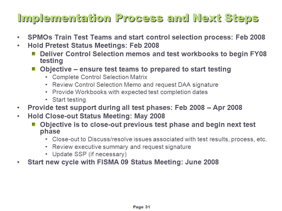 Page 31 Implementation Process and Next Steps SPMOs Train Test Teams and start control selection process: Feb 2008 Hold Pretest Status Meetings: Feb 2008 Deliver Control Selection memos and test workbooks to begin FY08 testing Objective – ensure test teams to prepared to start testing Complete Control Selection Matrix Review Control Selection Memo and request DAA signature Provide Workbooks with expected test completion dates Start testing Provide test support during all test phases: Feb 2008 – Apr 2008 Hold Close-out Status Meeting: May 2008 Objective is to close-out previous test phase and begin next test phase Close-out to Discuss/resolve issues associated with test results, process, etc.