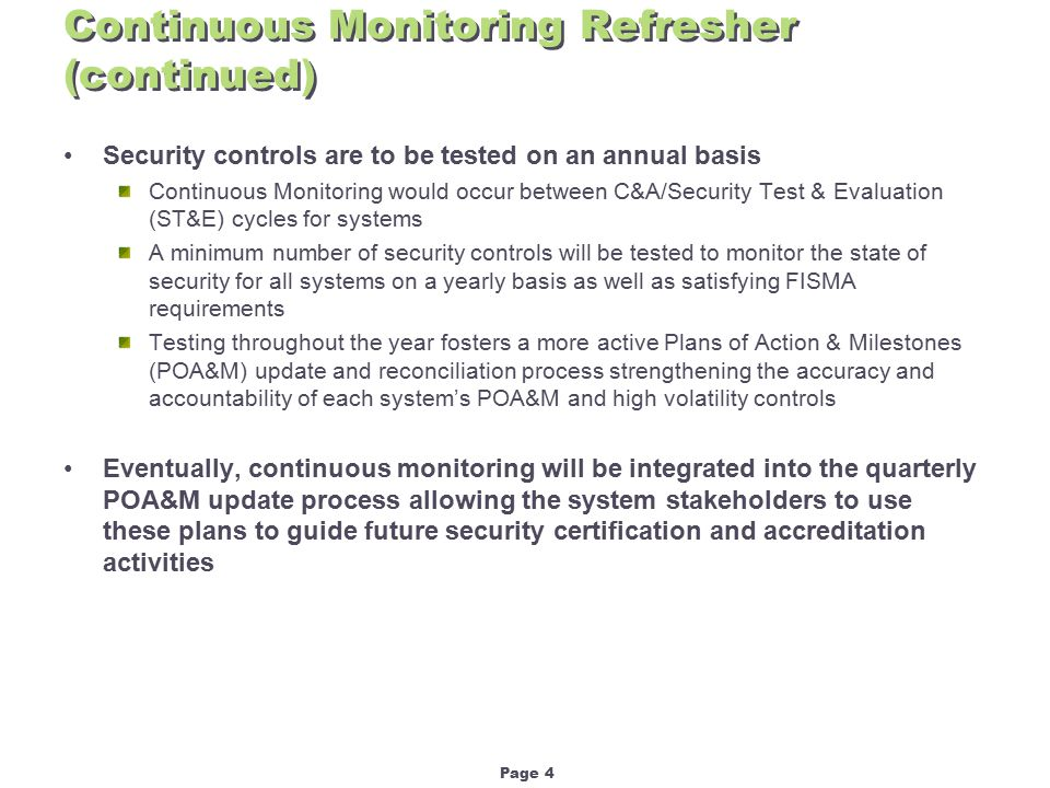 Page 4 Continuous Monitoring Refresher (continued) Security controls are to be tested on an annual basis Continuous Monitoring would occur between C&A/Security Test & Evaluation (ST&E) cycles for systems A minimum number of security controls will be tested to monitor the state of security for all systems on a yearly basis as well as satisfying FISMA requirements Testing throughout the year fosters a more active Plans of Action & Milestones (POA&M) update and reconciliation process strengthening the accuracy and accountability of each system's POA&M and high volatility controls Eventually, continuous monitoring will be integrated into the quarterly POA&M update process allowing the system stakeholders to use these plans to guide future security certification and accreditation activities