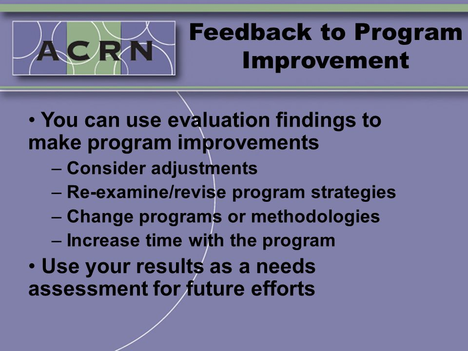 Feedback to Program Improvement You can use evaluation findings to make program improvements – Consider adjustments – Re-examine/revise program strate