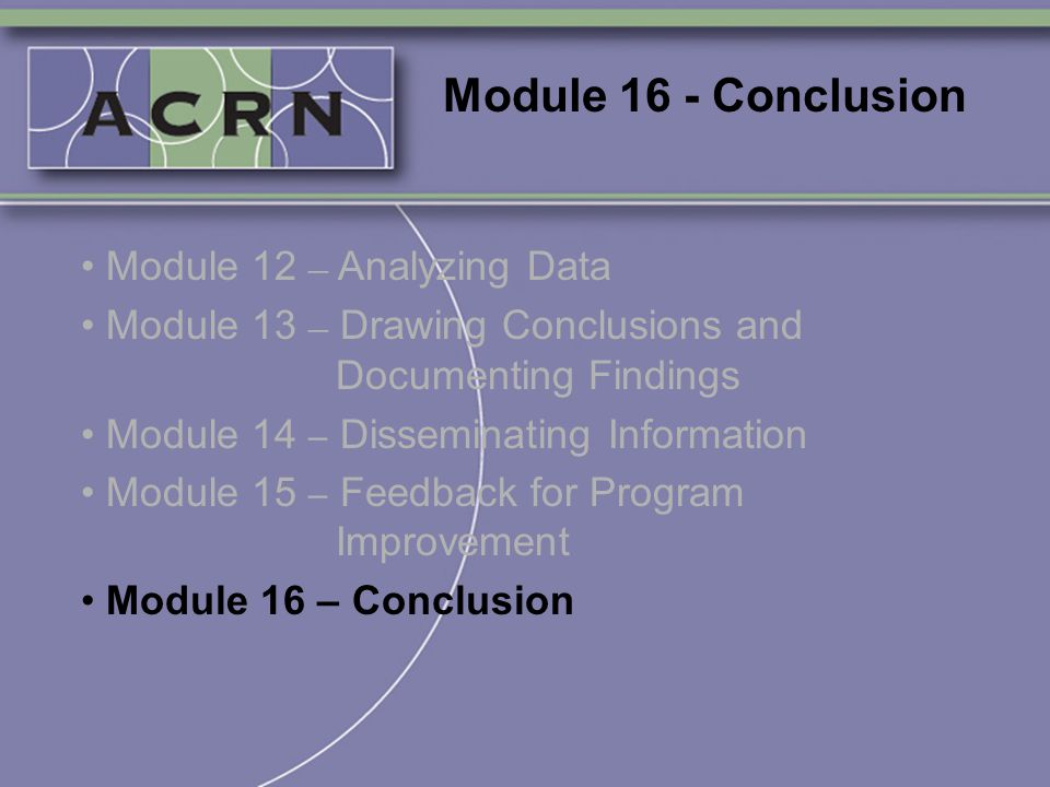 Module 16 - Conclusion Module 12 – Analyzing Data Module 13 – Drawing Conclusions and Documenting Findings Module 14 – Disseminating Information Modul