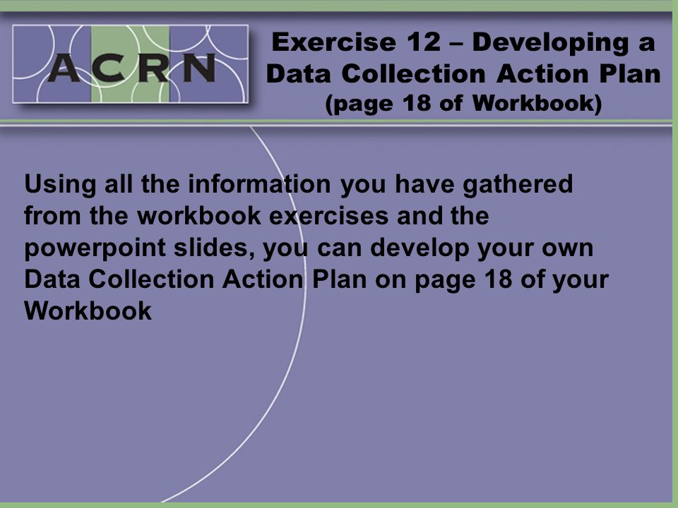 Exercise 12 – Developing a Data Collection Action Plan (page 18 of Workbook) Using all the information you have gathered from the workbook exercises a