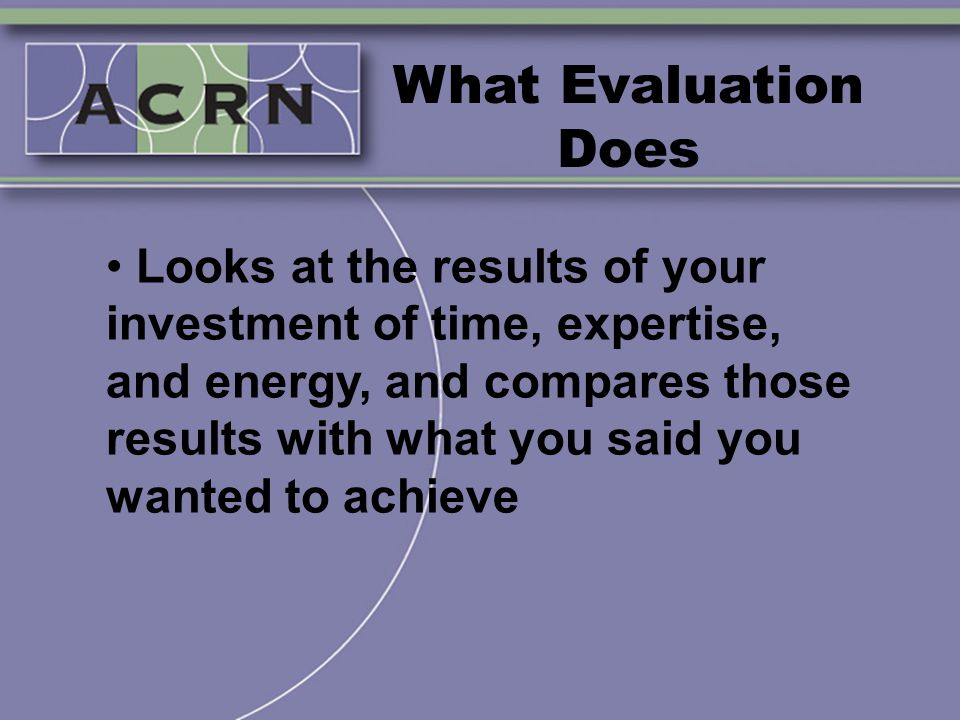 What Evaluation Does Looks at the results of your investment of time, expertise, and energy, and compares those results with what you said you wanted