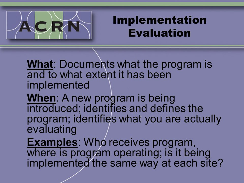 Implementation Evaluation What: Documents what the program is and to what extent it has been implemented When: A new program is being introduced; iden