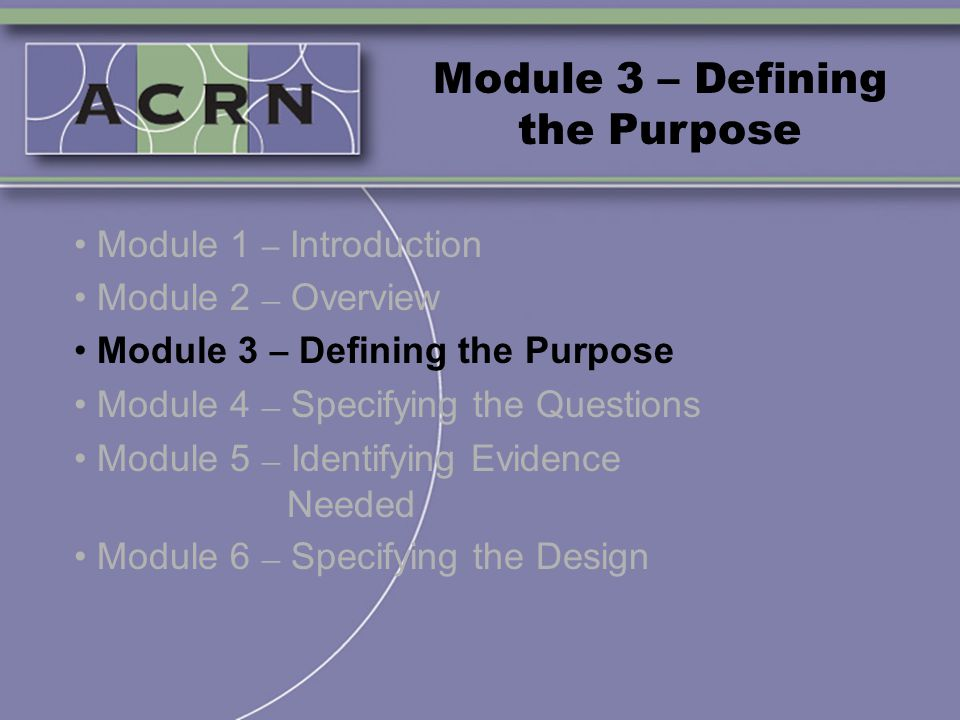 Module 3 – Defining the Purpose Module 1 – Introduction Module 2 – Overview Module 3 – Defining the Purpose Module 4 – Specifying the Questions Module