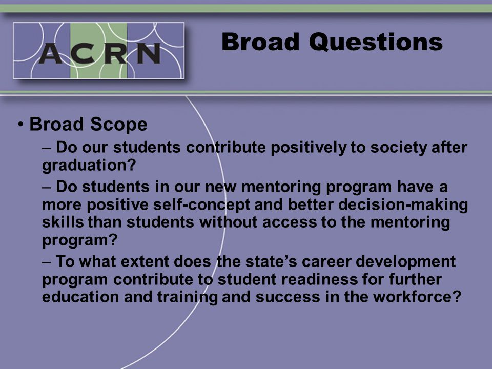 Broad Questions Broad Scope – Do our students contribute positively to society after graduation? – Do students in our new mentoring program have a mor