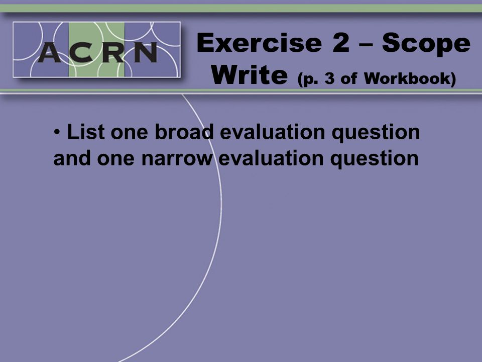 Exercise 2 – Scope Write (p. 3 of Workbook) List one broad evaluation question and one narrow evaluation question