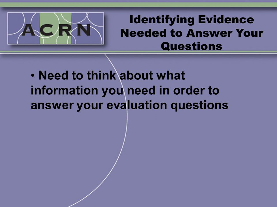Identifying Evidence Needed to Answer Your Questions Need to think about what information you need in order to answer your evaluation questions