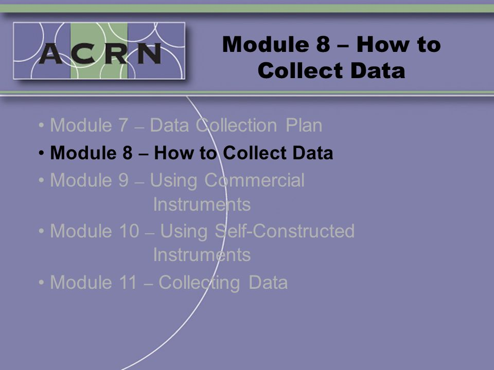 Module 8 – How to Collect Data Module 7 – Data Collection Plan Module 8 – How to Collect Data Module 9 – Using Commercial Instruments Module 10 – Usin