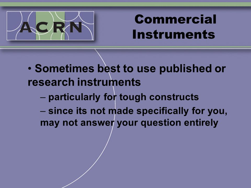 Commercial Instruments Sometimes best to use published or research instruments – particularly for tough constructs – since its not made specifically f