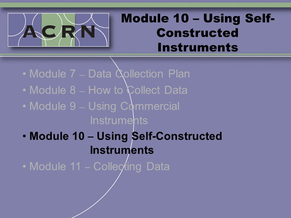 Module 10 – Using Self- Constructed Instruments Module 7 – Data Collection Plan Module 8 – How to Collect Data Module 9 – Using Commercial Instruments