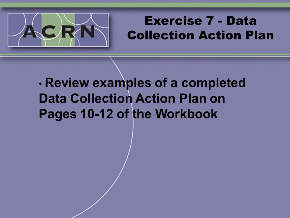 Exercise 7 - Data Collection Action Plan Review examples of a completed Data Collection Action Plan on Pages 10-12 of the Workbook